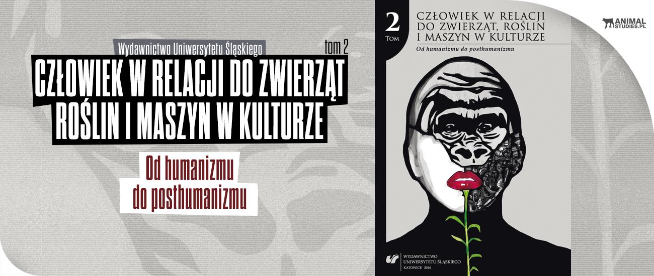 Człowiek w relacji do zwierząt, roślin i maszyn w kulturze. T. 2: Od humanizmu do posthumanizmu - AnimalStudies.pl